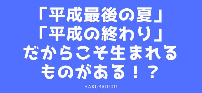 「平成最後の夏」「平成の終わり」だからこそ生まれるものがある!?